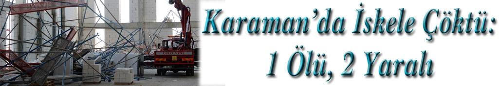 Karaman'da İskele Çöktü: 1 Ölü, 2 Yaralı