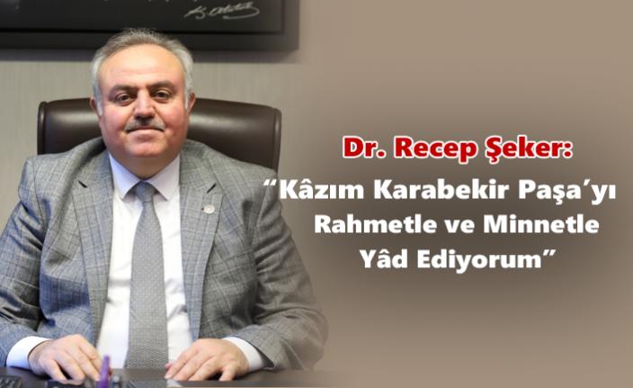 """Dr. Recep Şeker: """"Kâzım Karabekir Paşa'yı Rahmetle ve Minnetle Yâd Ediyorum"""""""