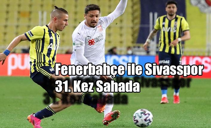 Fenerbahçe ile Sivasspor 31. Kez Sahada