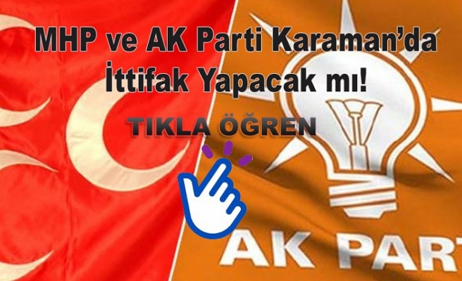 MHP ve AK Parti Karaman'da İttifak Yapacak mı!